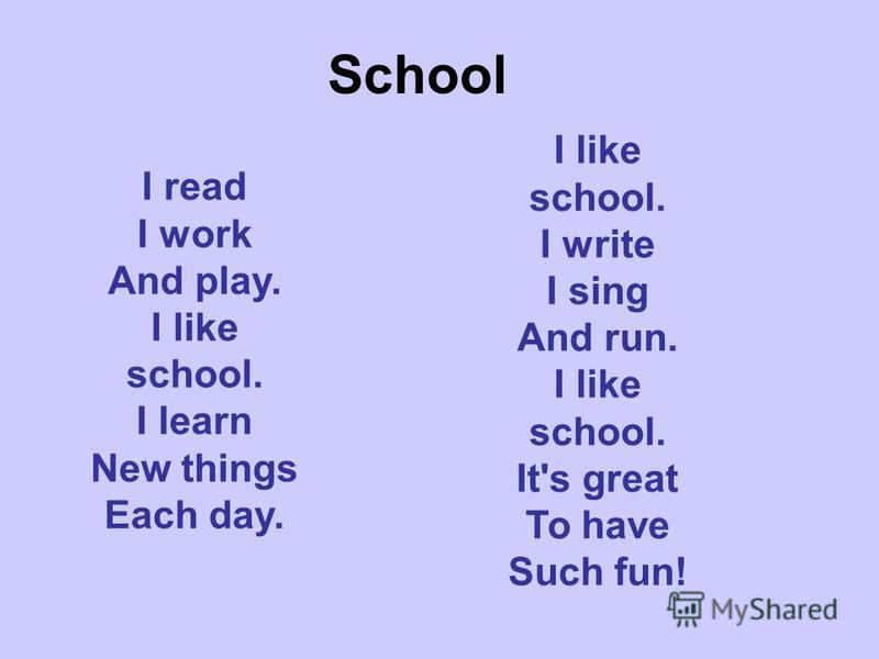 School I read I work And play. I like school. I learn New things Each day. I like school. I write I sing And run. I like school. It's great To have Such fun!