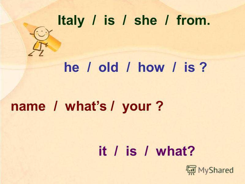 Italy / is / she / from. he / old / how / is ? name / whats / your ? it / is / what?