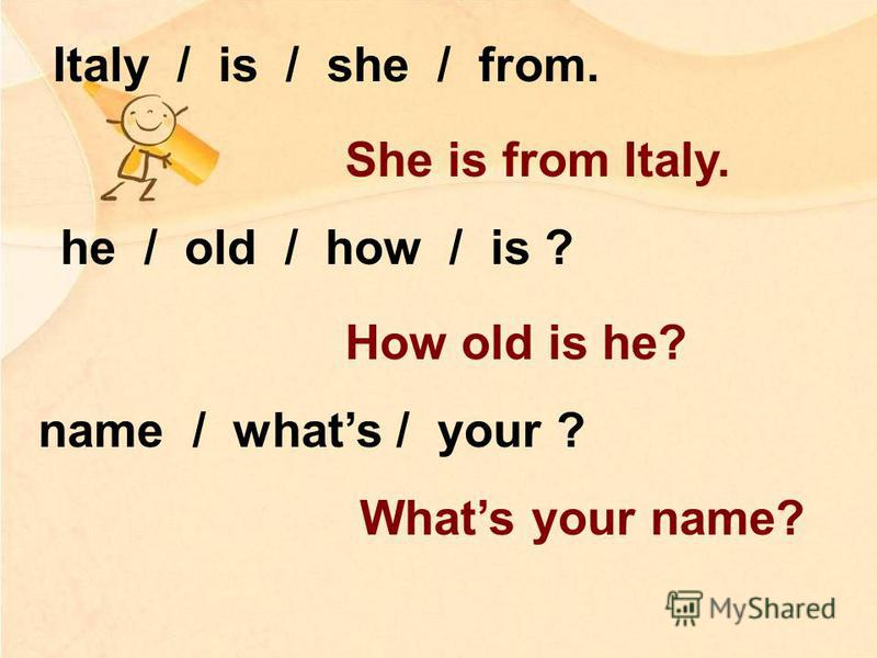 Italy / is / she / from. She is from Italy. he / old / how / is ? How old is he? name / whats / your ? Whats your name?