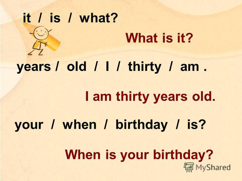 years / old / I / thirty / am. your / when / birthday / is? it / is / what? What is it? I am thirty years old. When is your birthday?