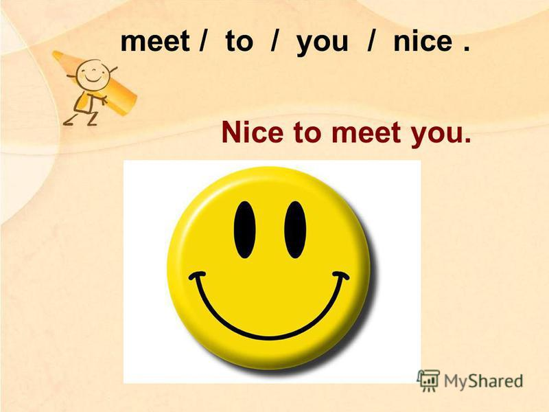meet / to / you / nice. Nice to meet you.