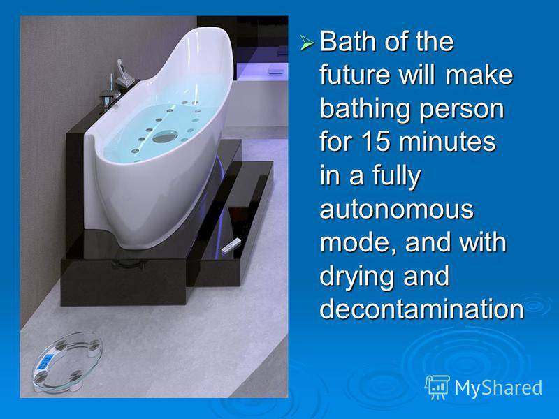 Bath of the future will make bathing person for 15 minutes in a fully autonomous mode, and with drying and decontamination Bath of the future will make bathing person for 15 minutes in a fully autonomous mode, and with drying and decontamination