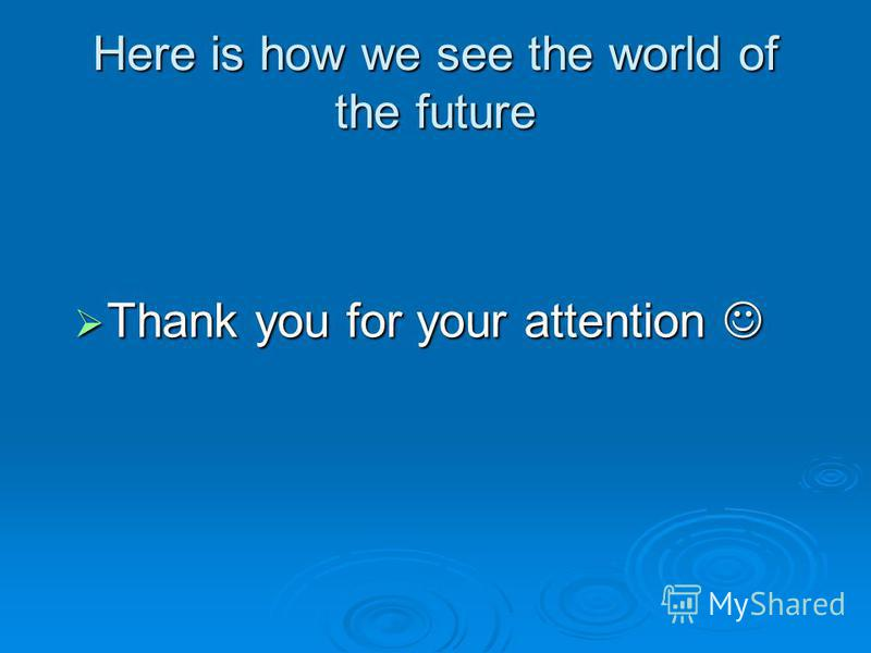 Here is how we see the world of the future Thank you for your attention Thank you for your attention
