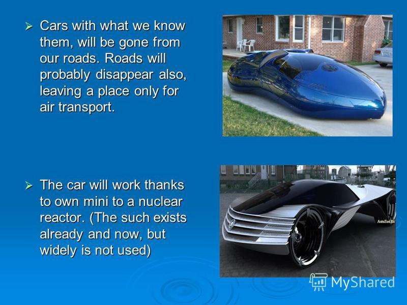 Cars with what we know them, will be gone from our roads. Roads will probably disappear also, leaving a place only for air transport. Cars with what we know them, will be gone from our roads. Roads will probably disappear also, leaving a place only f