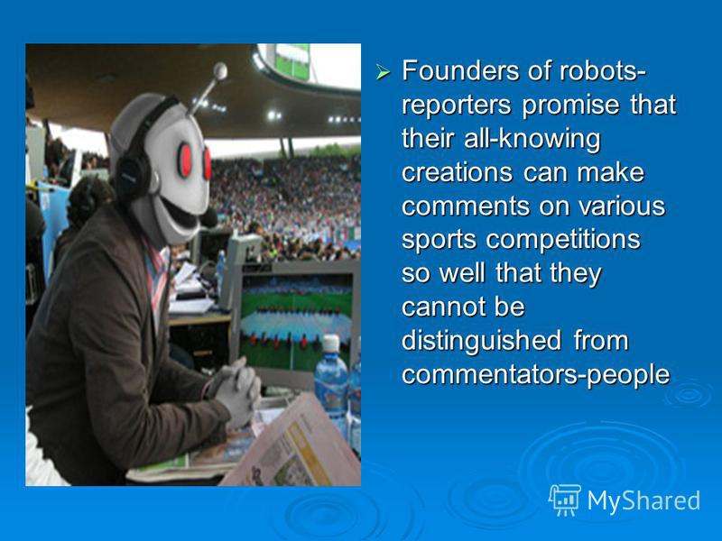 Founders of robots- reporters promise that their all-knowing creations can make comments on various sports competitions so well that they cannot be distinguished from commentators-people Founders of robots- reporters promise that their all-knowing cr