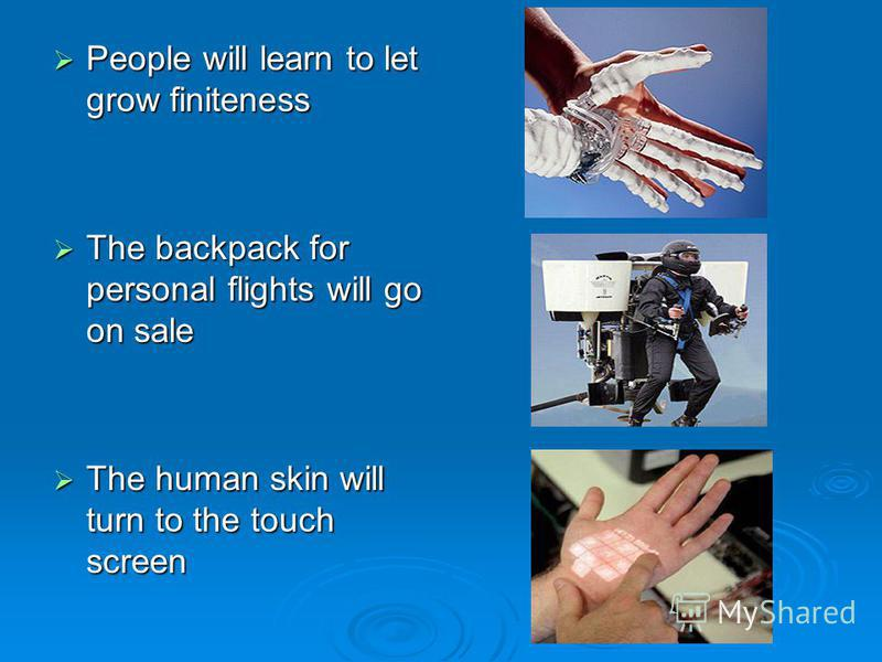 People will learn to let grow finiteness People will learn to let grow finiteness The backpack for personal flights will go on sale The backpack for personal flights will go on sale The human skin will turn to the touch screen The human skin will tur