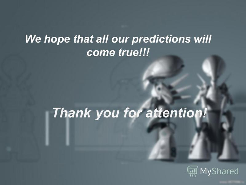 Thank you for attention! We hope that all our predictions will come true!!!