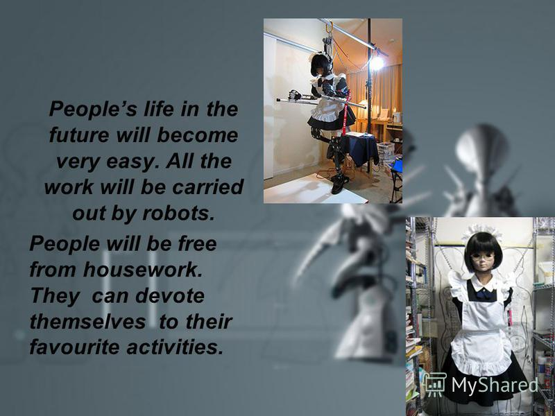 Peoples life in the future will become very easy. All the work will be carried out by robots. People will be free from housework. They can devote themselves to their favourite activities.