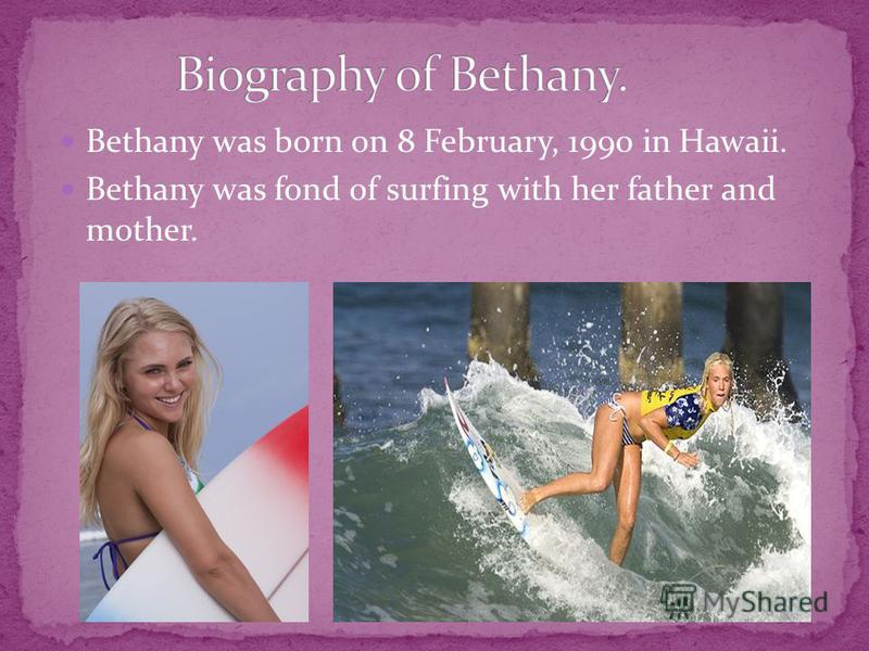 Bethany was born on 8 February, 1990 in Hawaii. Bethany was fond of surfing with her father and mother.