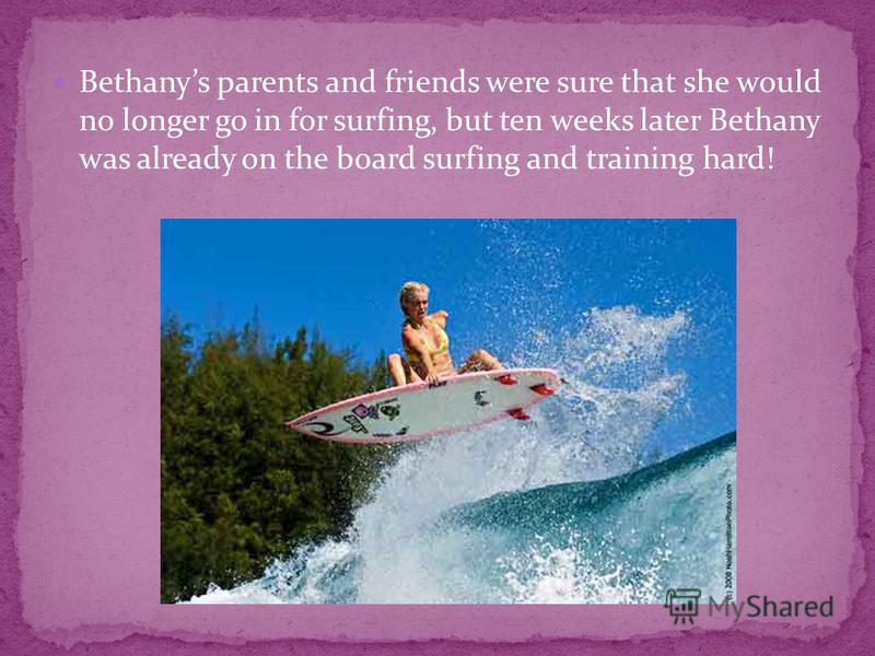 Bethanys parents and friends were sure that she would no longer go in for surfing, but ten weeks later Bethany was already on the board surfing and training hard!