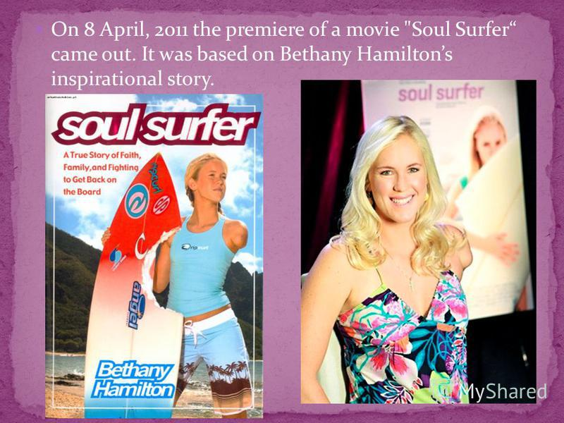 On 8 April, 2011 the premiere of a movie Soul Surfer came out. It was based on Bethany Hamiltons inspirational story.