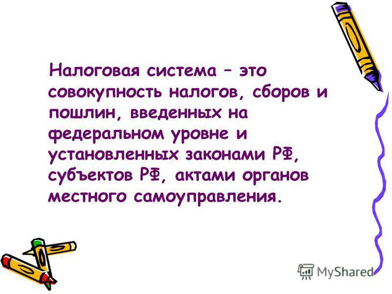 Налоговая система – это совокупность налогов, сборов и пошлин, введенных на федеральном уровне и установленных законами РФ, субъектов РФ, актами органов местного самоуправления.