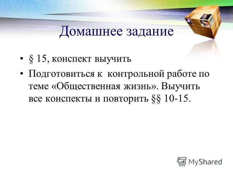 Домашнее задание § 15, конспект выучить Подготовиться к контрольной работе по теме «Общественная жизнь». Выучить все конспекты и повторить §§ 10-15.