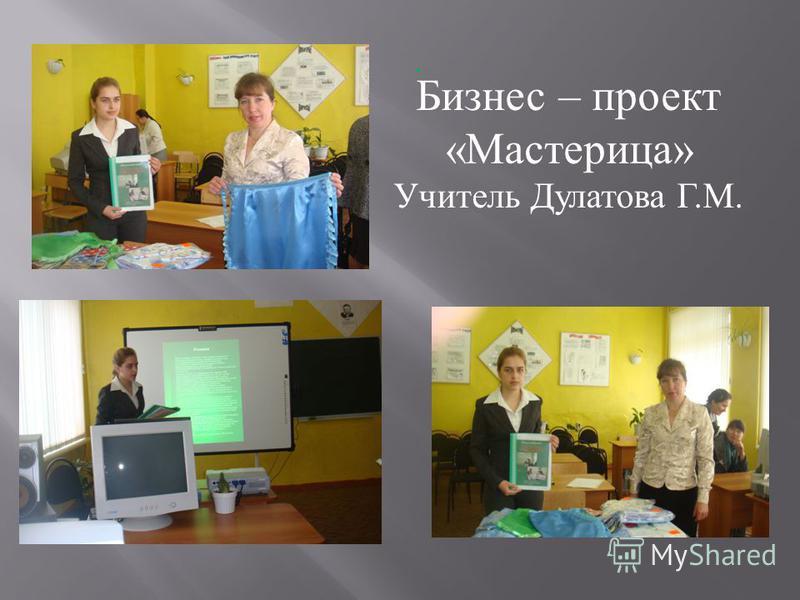 . Бизнес – проект «Мастерица» Учитель Дулатова Г.М.