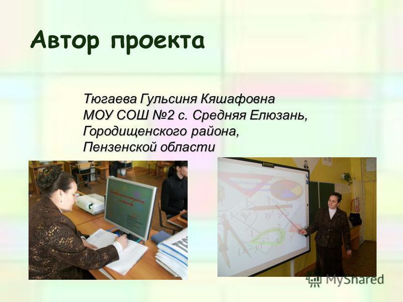 Автор проекта Тюгаева Гульсиня Кяшафовна МОУ СОШ 2 с. Средняя Елюзань, Городищенского района, Пензенской области