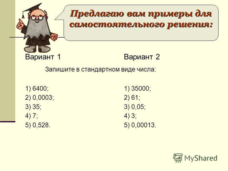 Вариант 1 1) 6400; 2) 0,0003; 3) 35; 4) 7; 5) 0,528. Вариант 2 1) 35000; 2) 61; 3) 0,05; 4) 3; 5) 0,00013. Предлагаю вам примеры для самостоятельного решения: Запишите в стандартном виде числа: