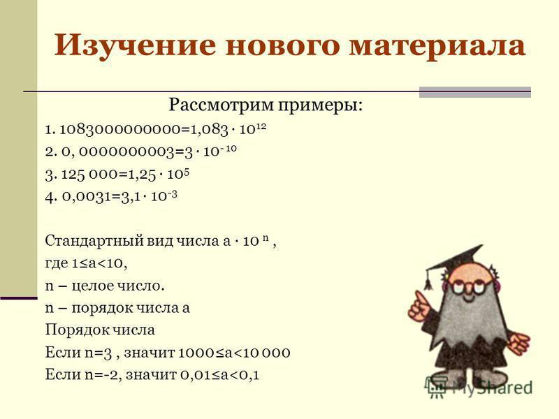 Рассмотрим примеры: 1. 1083000000000=1,083 10 12 2. 0, 0000000003=3 10 - 10 3. 125 000=1,25 10 5 4. 0,0031=3,1 10 -3 Стандартный вид числа a 10 n, где 1 а<10, n – целое число. n – порядок числа а Порядок числа Если n=3, значит 1000 а<10 000 Если n=-2