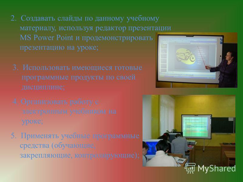 2. Создавать слайды по данному учебному материалу, используя редактор презентации MS Power Point и продемонстрировать презентацию на уроке; 3. Использовать имеющиеся готовые программные продукты по своей дисциплине; 4. Организовать работу с электронн