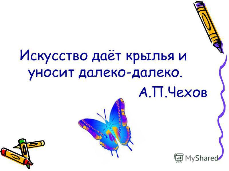 Искусство даёт крылья и уносит далеко-далеко. А.П.Чехов