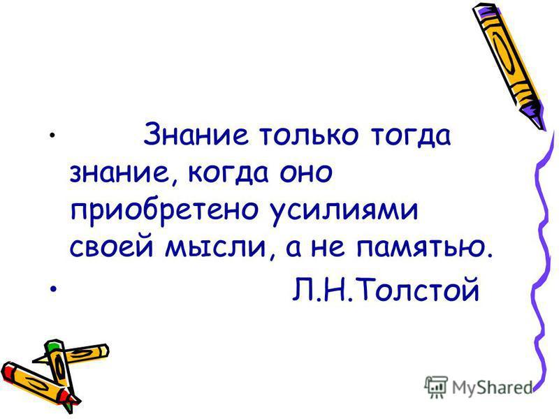 Знание только тогда знание, когда оно приобретено усилиями своей мысли, а не памятью. Л.Н.Толстой