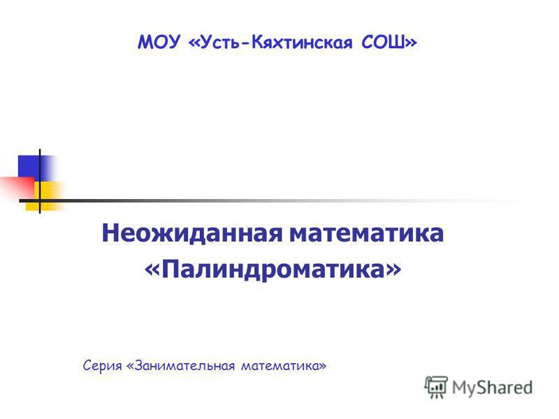 МОУ «Усть-Кяхтинская СОШ» Неожиданная математика «Палиндроматика» Серия «Занимательная математика»