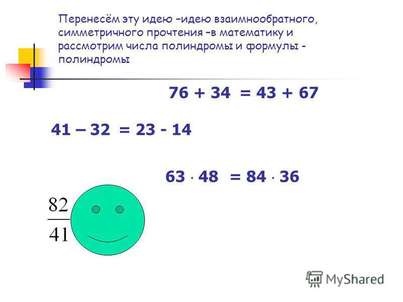 Перенесём эту идею –идею взаимно обратного, симметричного прочтения –в математику и рассмотрим числа палиндромы и формулы - палиндромы 76 + 34 41 – 32 63 48 = 43 + 67 = 23 - 14 = 84 36
