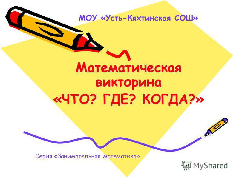 Математическая викторина «ЧТО? ГДЕ? КОГДА?» МОУ «Усть-Кяхтинская СОШ» Серия «Занимательная математика»