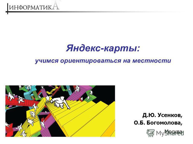 Яндекс-карты: учимся ориентироваться на местности Д.Ю. Усенков, О.Б. Богомолова, Москва