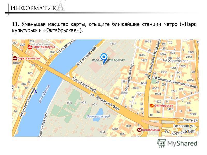 11. Уменьшая масштаб карты, отыщите ближайшие станции метро («Парк культуры» и «Октябрьская»).