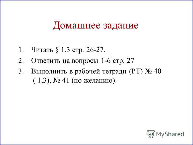 Домашнее задание 1. Читать § 1.3 стр. 26-27. 2. Ответить на вопросы 1-6 стр. 27 3. Выполнить в рабочей тетради (РТ) 40 ( 1,3), 41 (по желанию).