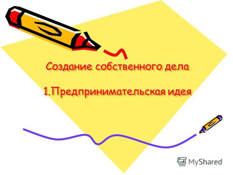 Создание собственного дела 1. Предпринимательская идея