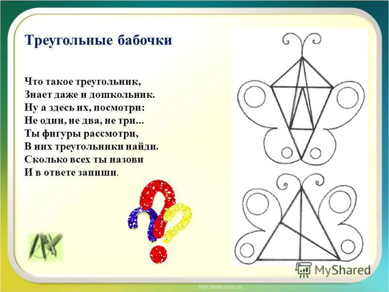Треугольные бабочки Что такое треугольник, Знает даже и дошкольник. Ну а здесь их, посмотри: Не один, не два, не три... Ты фигуры рассмотри, В них треугольники найди. Сколько всех ты назови И в ответе запиши.