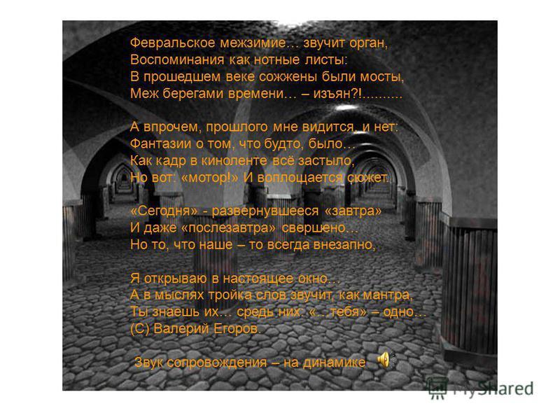 Февральское межзимие… звучит орган, Воспоминания как нотные листы: В прошедшем веке сожжены были мосты, Меж берегами времени… – изъян?!.......... А впрочем, прошлого мне видится, и нет: Фантазии о том, что будто, было… Как кадр в киноленте всё застыл