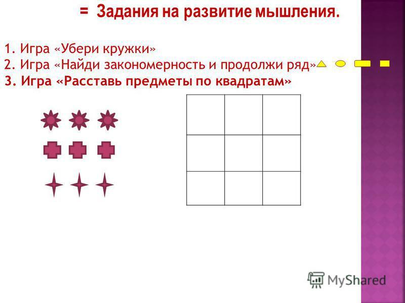= Задания на развитие мышления. 1. Игра «Убери кружки» 2. Игра «Найди закономерность и продолжи ряд» 3. Игра «Расставь предметы по квадратам»