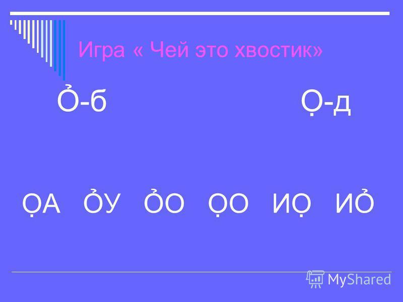 Игра « Чей это хвостик» -б -д А У О О И И