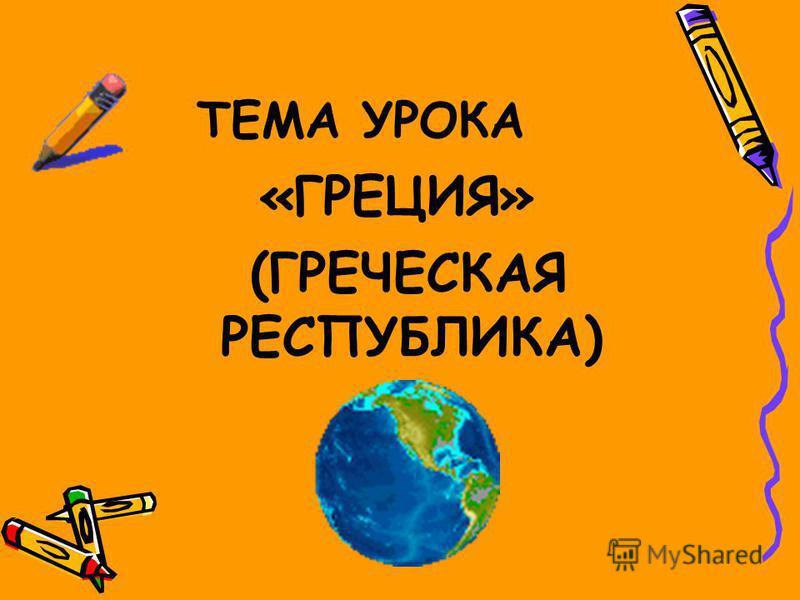 ТЕМА УРОКА «ГРЕЦИЯ» (ГРЕЧЕСКАЯ РЕСПУБЛИКА)