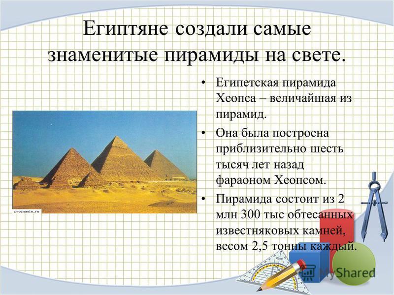 Египтяне создали самые знаменитые пирамиды на свете. Египетская пирамида Хеопса – величайшая из пирамид. Она была построена приблизительно шесть тысяч лет назад фараоном Хеопсом. Пирамида состоит из 2 млн 300 тыс обтесанных известняковых камней, весо