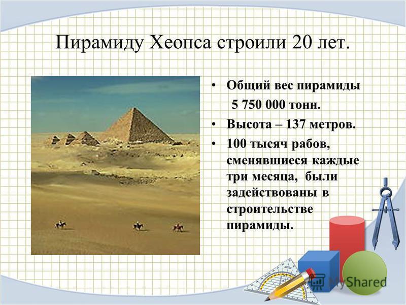 Пирамиду Хеопса строили 20 лет. Общий вес пирамиды 5 750 000 тонн. Высота – 137 метров. 100 тысяч рабов, сменявшиеся каждые три месяца, были задействованы в строительстве пирамиды.