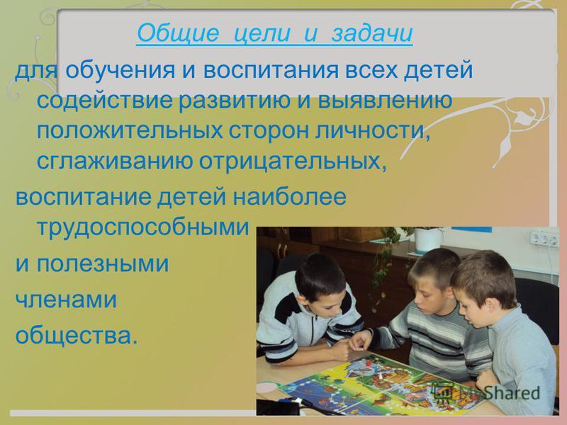 Общие цели и задачи для обучения и воспитания всех детей содействие развитию и выявлению положительных сторон личности, сглаживанию отрицательных, воспитание детей наиболее трудоспособными и полезными членами общества.