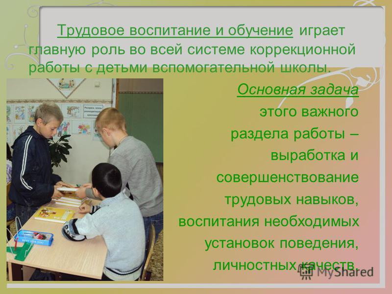 Трудовое воспитание и обучение играет главную роль во всей системе коррекционной работы с детьми вспомогательной школы. Основная задача этого важного раздела работы – выработка и совершенствование трудовых навыков, воспитания необходимых установок по