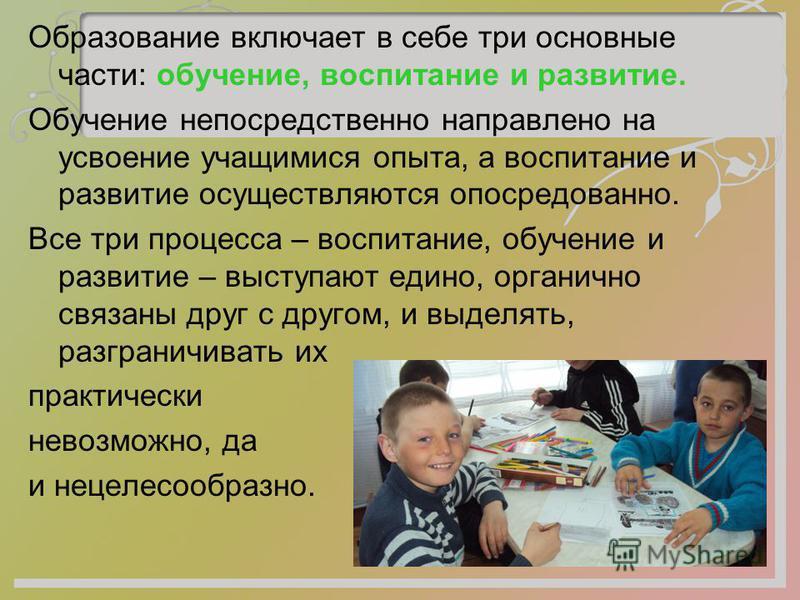Образование включает в себе три основные части: обучение, воспитание и развитие. Обучение непосредственно направлено на усвоение учащимися опыта, а воспитание и развитие осуществляются опосредованно. Все три процесса – воспитание, обучение и развитие