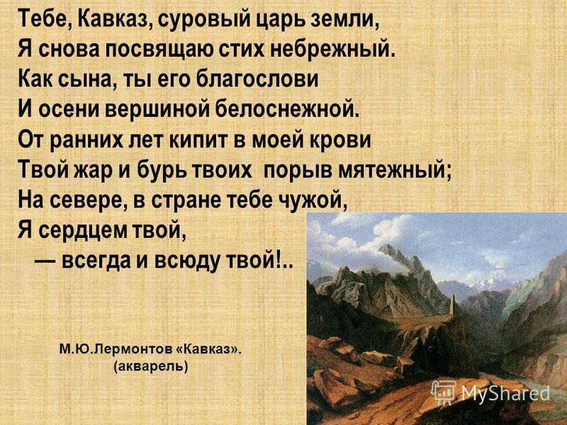 Тебе, Кавказ, суровый царь земли, Я снова посвящаю стих небрежный. Как сына, ты его благослови И осени вершиной белоснежной. От ранних лет кипит в моей крови Твой жар и бурь твоих порыв мятежный; На севере, в стране тебе чужой, Я сердцем твой, всегда