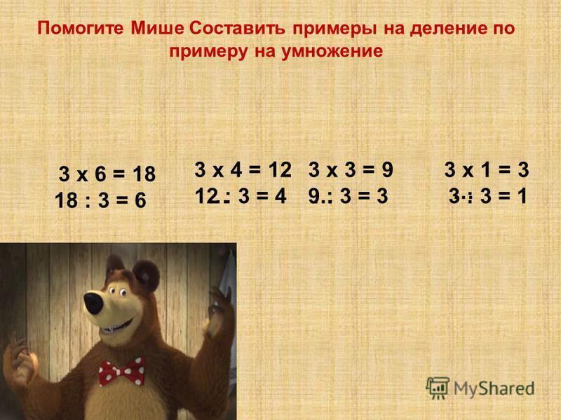 Помогите Мише Составить примеры на деление по примеру на умножение 18 : 3 = 6 3 х 4 = 12 …12 : 3 = 4 3 х 3 = 9 …9 : 3 = 3 3 х 1 = 3 … 3 : 3 = 1 3 х 6 = 18
