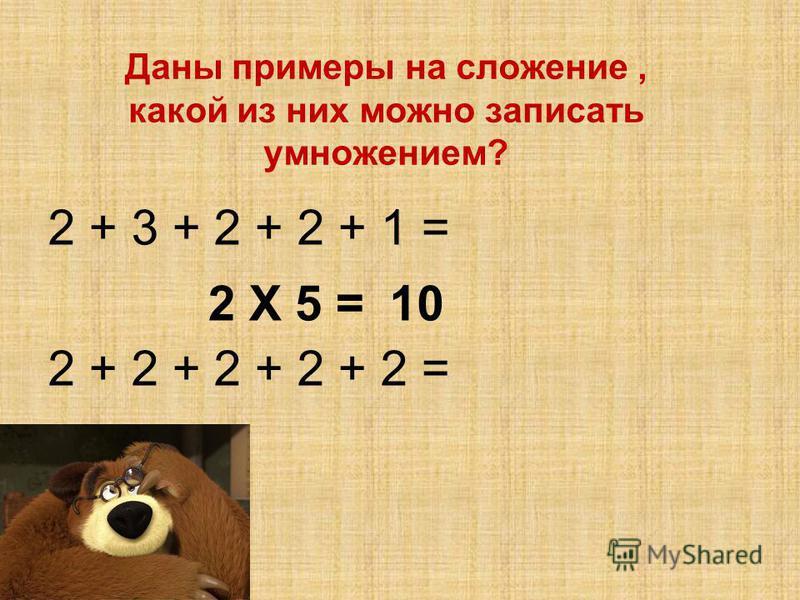 Даны примеры на сложение, какой из них можно записать умножением? 2 + 3 + 2 + 2 + 1 = 2 + 2 + 2 + 2 + 2 = 2 Х 5 =10