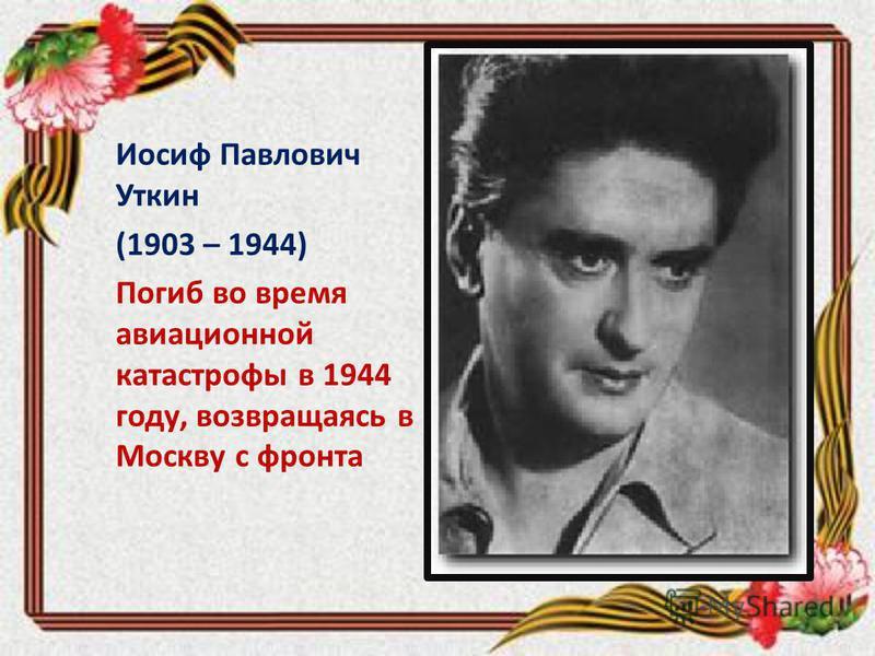 Иосиф Павлович Уткин (1903 – 1944) Погиб во время авиационной катастрофы в 1944 году, возвращаясь в Москву с фронта