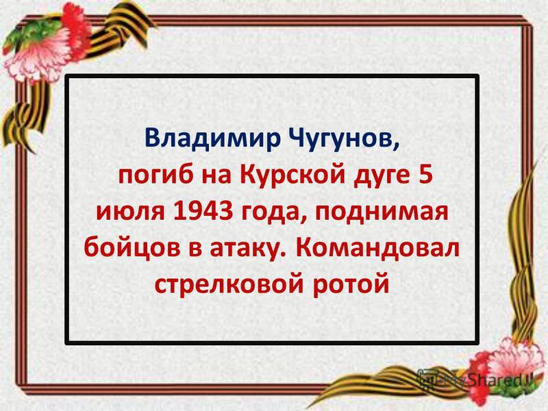 Владимир Чугунов, погиб на Курской дуге 5 июля 1943 года, поднимая бойцов в атаку. Командовал стрелковой ротой