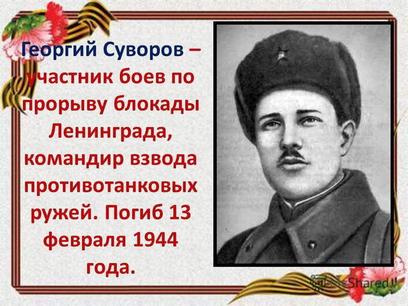 Георгий Суворов – участник боев по прорыву блокады Ленинграда, командир взвода противотанковых ружей. Погиб 13 февраля 1944 года.