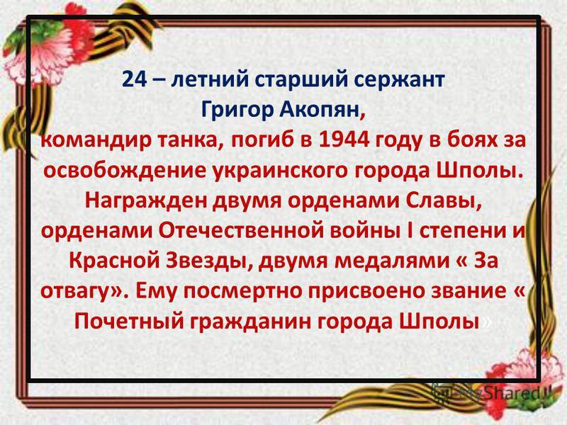 24 – летний старший сержант Григор Акопян, командир танка, погиб в 1944 году в боях за освобождение украинского города Шполы. Награжден двумя орденами Славы, орденами Отечественной войны I степени и Красной Звезды, двумя медалями « За отвагу». Ему по