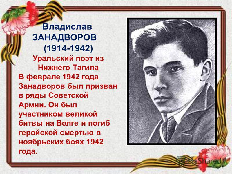 Владислав ЗАНАДВОРОВ (1914-1942) Уральский поэт из Нижнего Тагила В феврале 1942 года Занадворов был призван в ряды Советской Армии. Он был участником великой битвы на Волге и погиб геройской смертью в ноябрьских боях 1942 года.