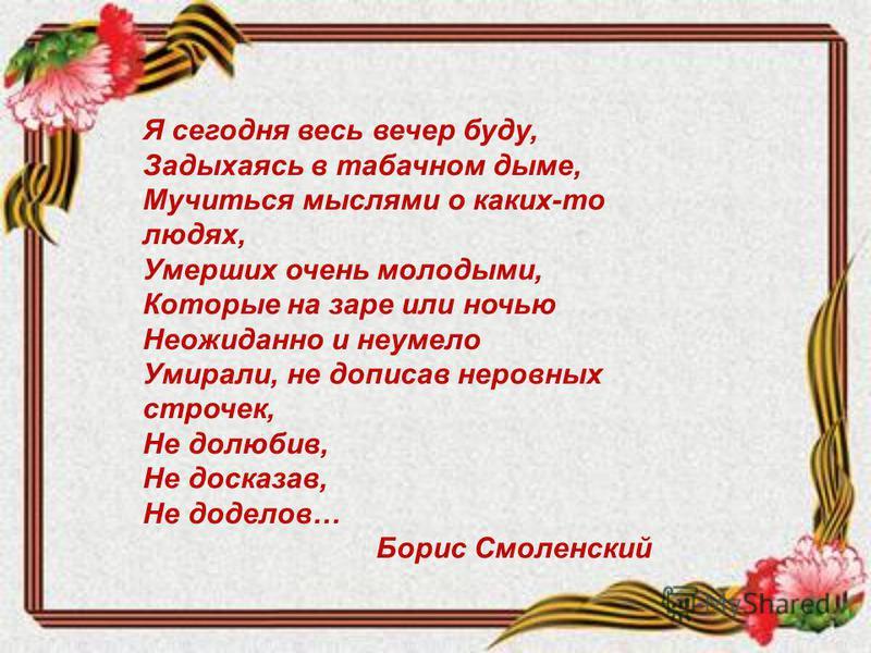 Я сегодня весь вечер буду, Задыхаясь в табачном дыме, Мучиться мыслями о каких-то людях, Умерших очень молодыми, Которые на заре или ночью Неожиданно и неумело Умирали, не дописав неровных строчек, Не долюбив, Не досказав, Не доделав… Борис Смоленски